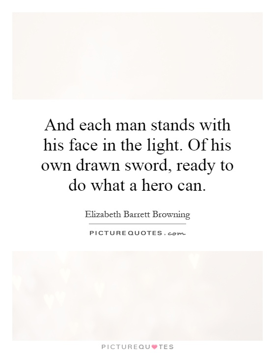 And each man stands with his face in the light. Of his own drawn sword, ready to do what a hero can Picture Quote #1