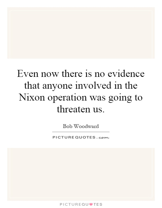Even now there is no evidence that anyone involved in the Nixon operation was going to threaten us Picture Quote #1