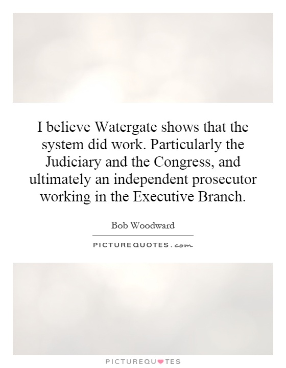 I believe Watergate shows that the system did work. Particularly the Judiciary and the Congress, and ultimately an independent prosecutor working in the Executive Branch Picture Quote #1