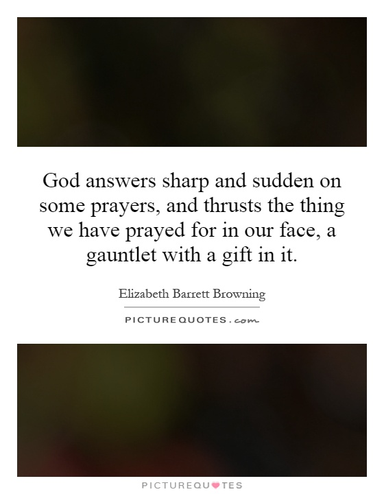 God answers sharp and sudden on some prayers, and thrusts the thing we have prayed for in our face, a gauntlet with a gift in it Picture Quote #1