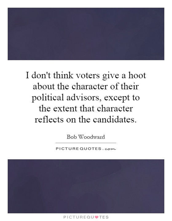 I don't think voters give a hoot about the character of their political advisors, except to the extent that character reflects on the candidates Picture Quote #1