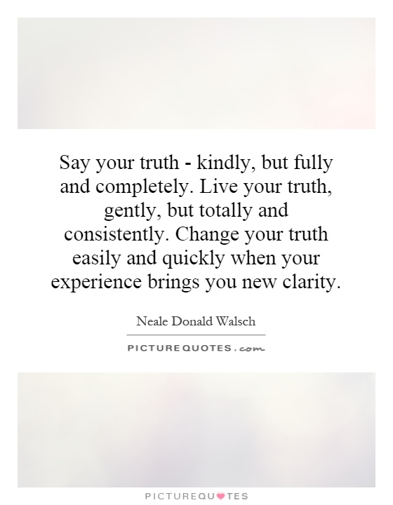 Say your truth - kindly, but fully and completely. Live your truth, gently, but totally and consistently. Change your truth easily and quickly when your experience brings you new clarity Picture Quote #1