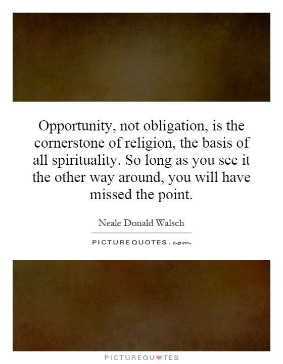 Opportunity, not obligation, is the cornerstone of religion, the basis of all spirituality. So long as you see it the other way around, you will have missed the point Picture Quote #1