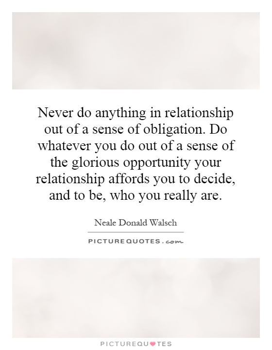 Never do anything in relationship out of a sense of obligation. Do whatever you do out of a sense of the glorious opportunity your relationship affords you to decide, and to be, who you really are Picture Quote #1