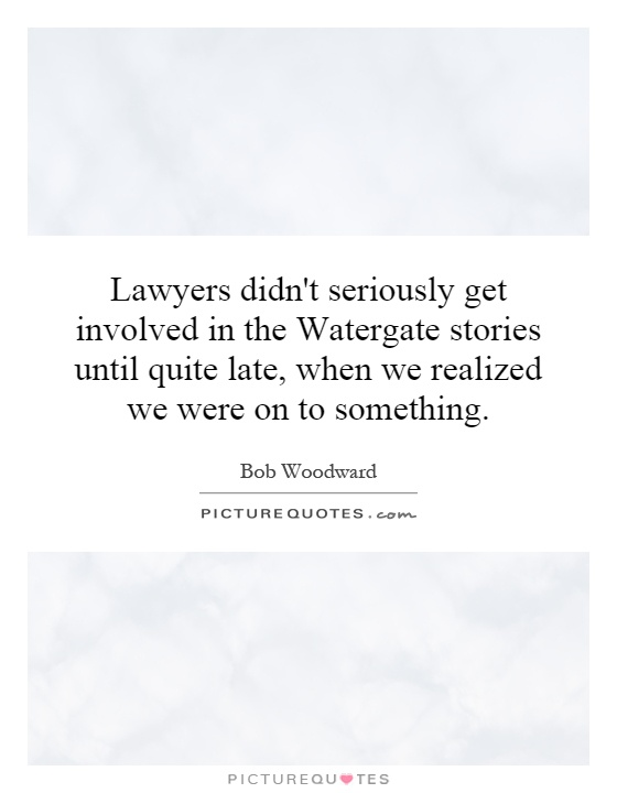 Lawyers didn't seriously get involved in the Watergate stories until quite late, when we realized we were on to something Picture Quote #1