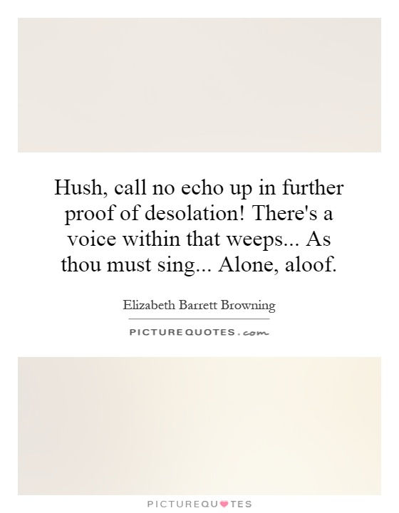 Hush, call no echo up in further proof of desolation! There's a voice within that weeps... As thou must sing... Alone, aloof Picture Quote #1