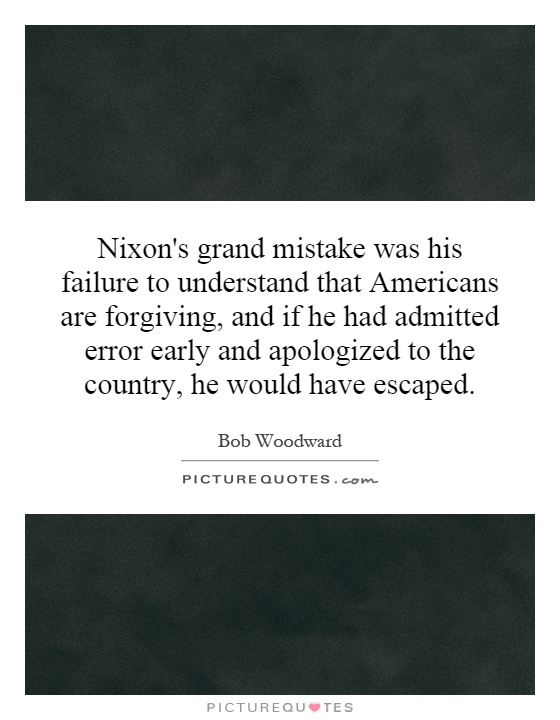 Nixon's grand mistake was his failure to understand that Americans are forgiving, and if he had admitted error early and apologized to the country, he would have escaped Picture Quote #1
