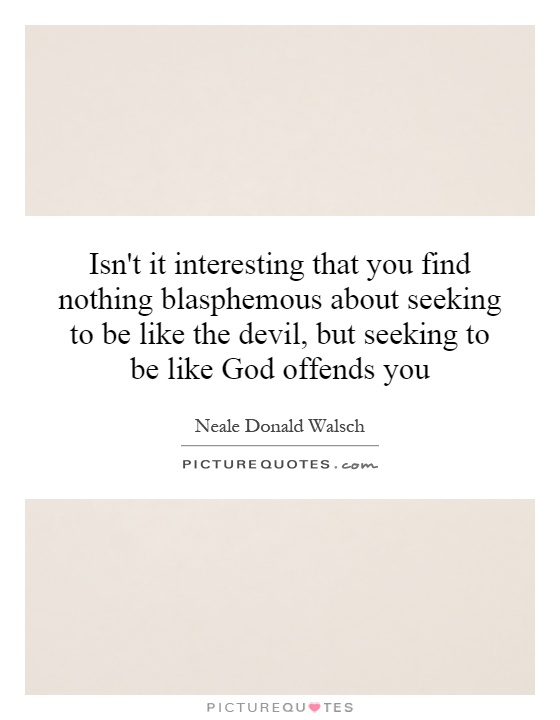Isn't it interesting that you find nothing blasphemous about seeking to be like the devil, but seeking to be like God offends you Picture Quote #1
