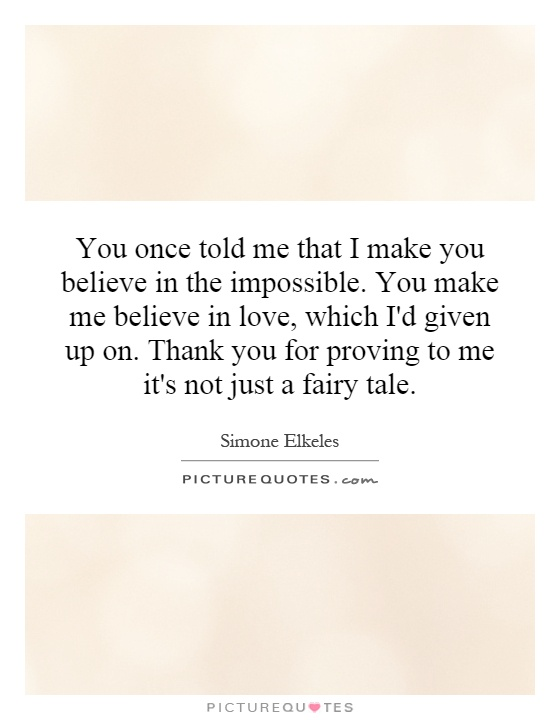 You once told me that I make you believe in the impossible. You make me believe in love, which I'd given up on. Thank you for proving to me it's not just a fairy tale Picture Quote #1