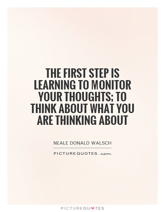 The first step is learning to monitor your thoughts; to think about what you are thinking about Picture Quote #1