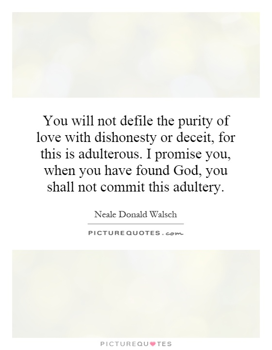 You will not defile the purity of love with dishonesty or deceit, for this is adulterous. I promise you, when you have found God, you shall not commit this adultery Picture Quote #1