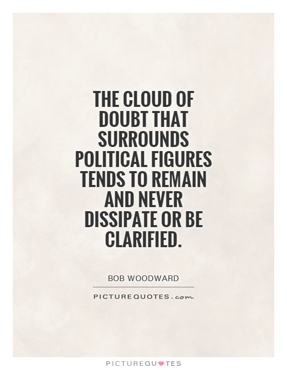 The cloud of doubt that surrounds political figures tends to remain and never dissipate or be clarified Picture Quote #1