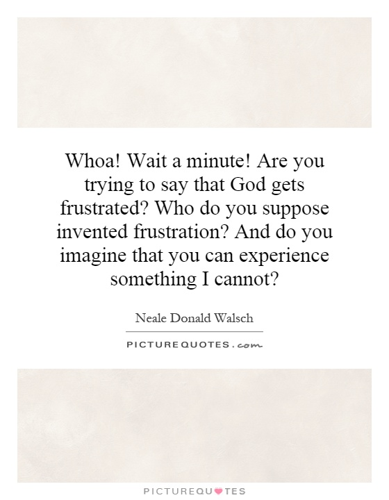 Whoa! Wait a minute! Are you trying to say that God gets frustrated? Who do you suppose invented frustration? And do you imagine that you can experience something I cannot? Picture Quote #1