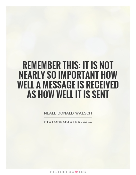 Remember this: It is not nearly so important how well a message is received as how well it is sent Picture Quote #1