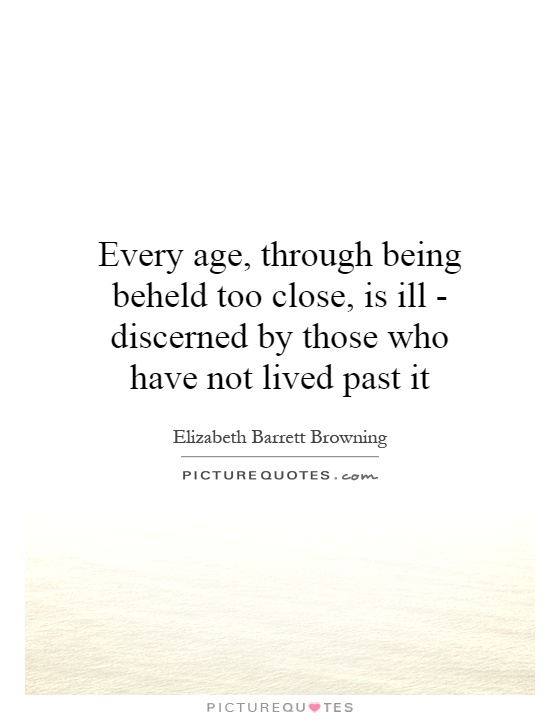 Every age, through being beheld too close, is ill - discerned by those who have not lived past it Picture Quote #1