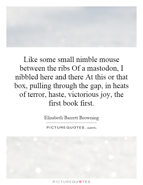 Like some small nimble mouse between the ribs Of a mastodon, I nibbled here and there At this or that box, pulling through the gap, in heats of terror, haste, victorious joy, the first book first Picture Quote #1