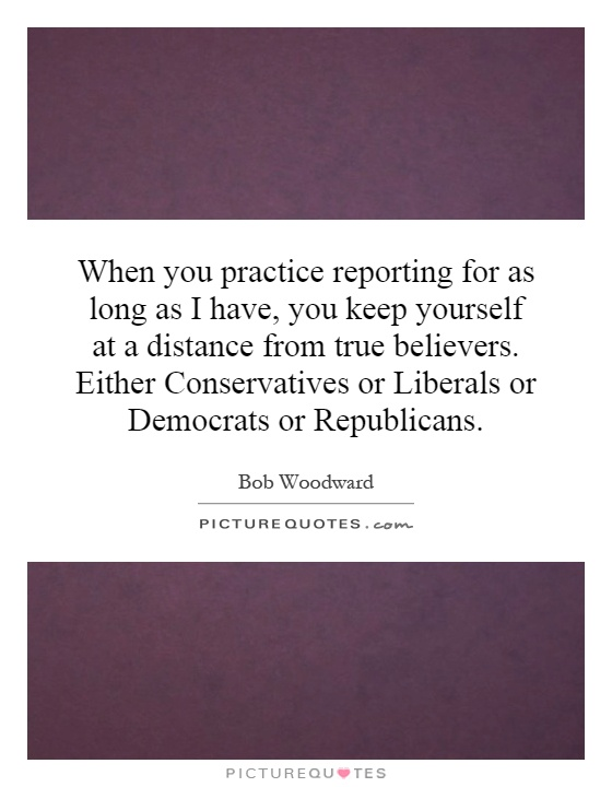 When you practice reporting for as long as I have, you keep yourself at a distance from true believers. Either Conservatives or Liberals or Democrats or Republicans Picture Quote #1