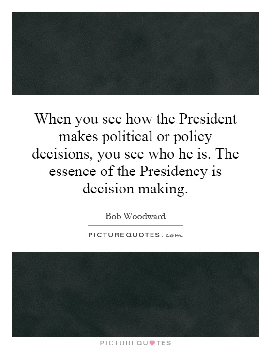When you see how the President makes political or policy decisions, you see who he is. The essence of the Presidency is decision making Picture Quote #1