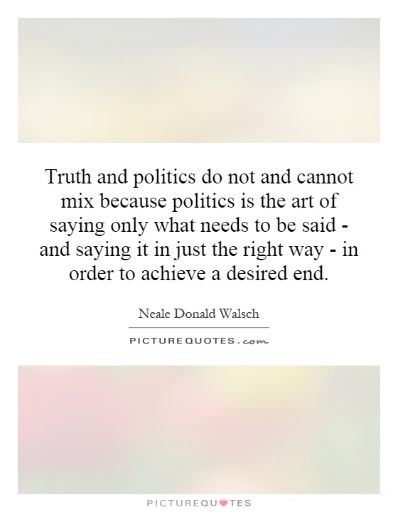 Truth and politics do not and cannot mix because politics is the art of saying only what needs to be said - and saying it in just the right way - in order to achieve a desired end Picture Quote #1