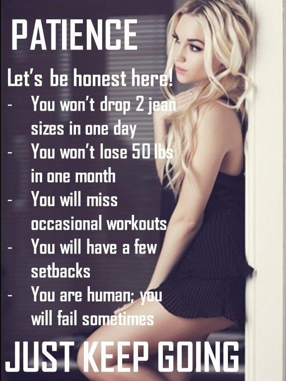 Let's be honest here! You won't drop 2 jean sizes in one day. You won't lose 50 lbs in one month. You will miss workouts. You will have a few setbacks. You are human; you will fail sometimes. Just keep going Picture Quote #1