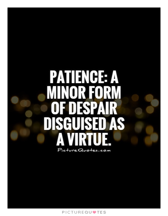 Patience: A minor form of despair disguised as a virtue Picture Quote #1