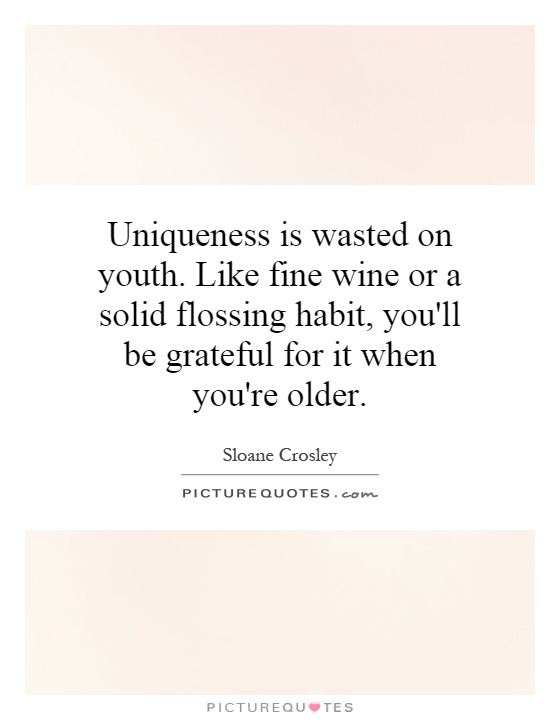 Uniqueness is wasted on youth. Like fine wine or a solid flossing habit, you'll be grateful for it when you're older Picture Quote #1