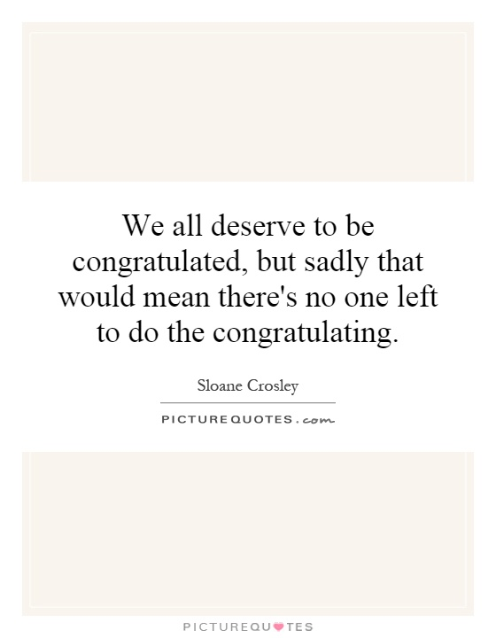 We all deserve to be congratulated, but sadly that would mean there's no one left to do the congratulating Picture Quote #1