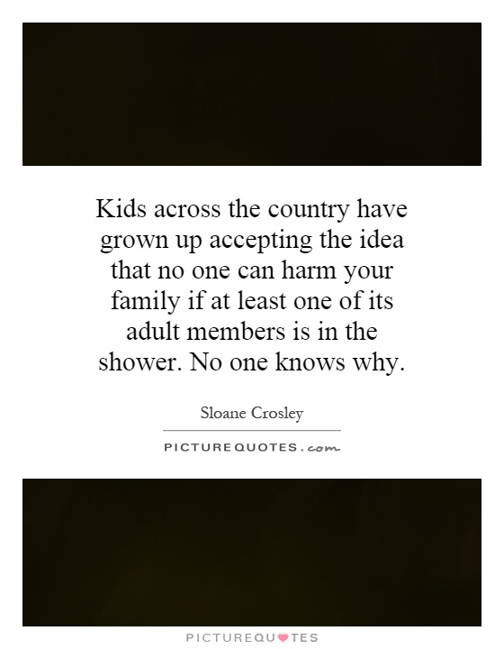 Kids across the country have grown up accepting the idea that no one can harm your family if at least one of its adult members is in the shower. No one knows why Picture Quote #1