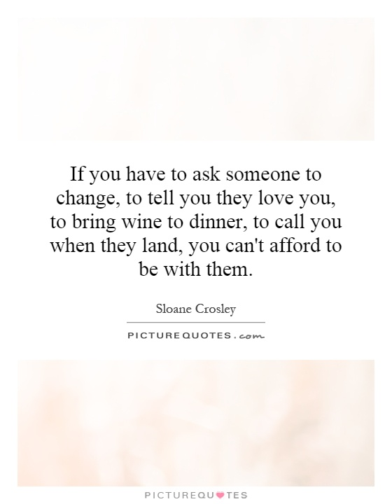 If you have to ask someone to change, to tell you they love you, to bring wine to dinner, to call you when they land, you can't afford to be with them Picture Quote #1