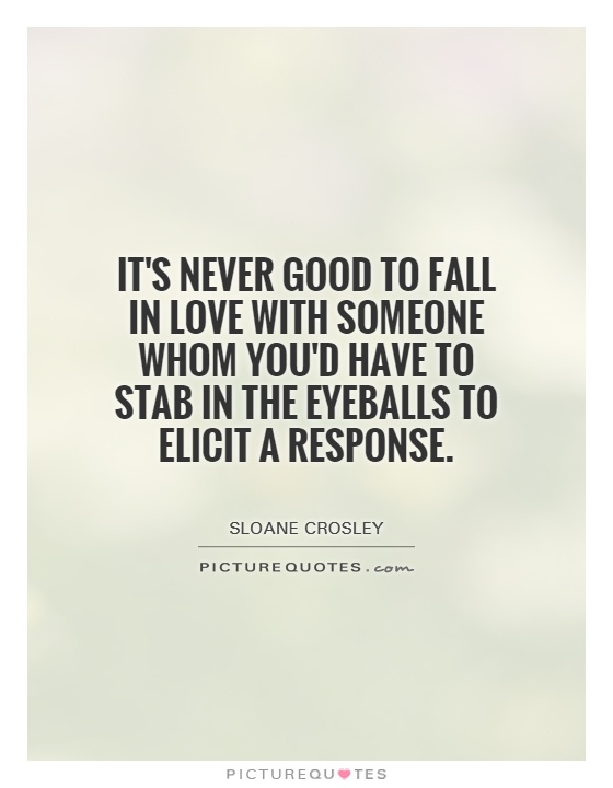 It's never good to fall in love with someone whom you'd have to stab in the eyeballs to elicit a response Picture Quote #1