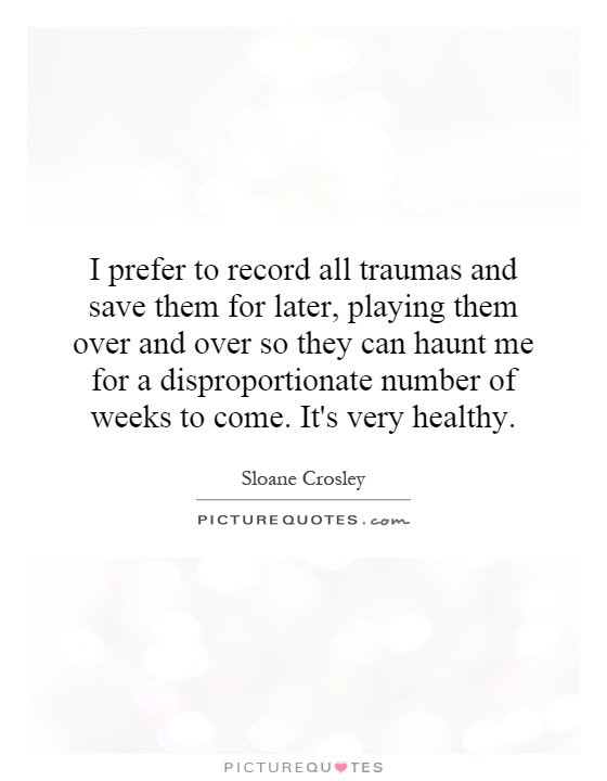 I prefer to record all traumas and save them for later, playing them over and over so they can haunt me for a disproportionate number of weeks to come. It's very healthy Picture Quote #1