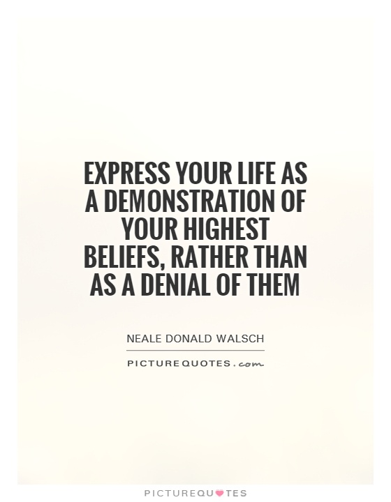 Express your life as a demonstration of your highest beliefs, rather than as a denial of them Picture Quote #1