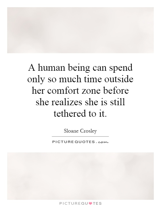 A human being can spend only so much time outside her comfort zone before she realizes she is still tethered to it Picture Quote #1