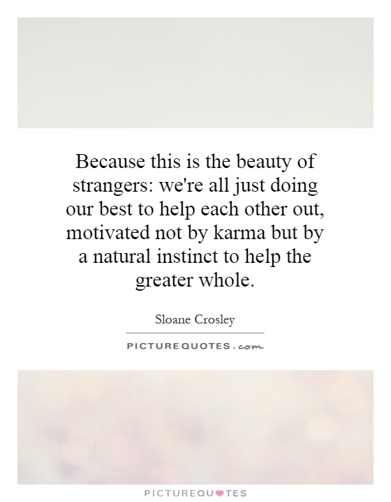 Because this is the beauty of strangers: we're all just doing our best to help each other out, motivated not by karma but by a natural instinct to help the greater whole Picture Quote #1