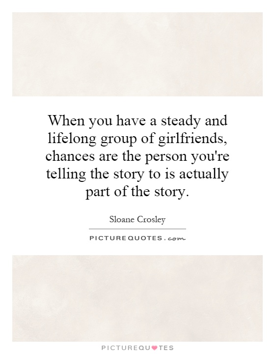 When you have a steady and lifelong group of girlfriends, chances are the person you're telling the story to is actually part of the story Picture Quote #1