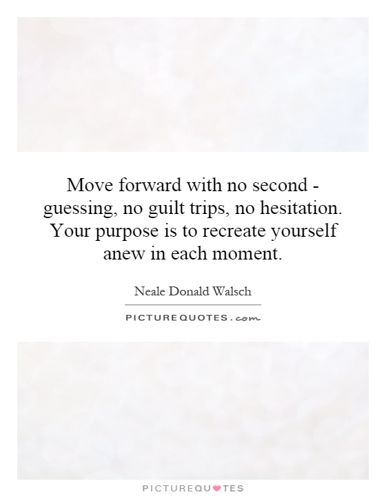 Move forward with no second - guessing, no guilt trips, no hesitation. Your purpose is to recreate yourself anew in each moment Picture Quote #1