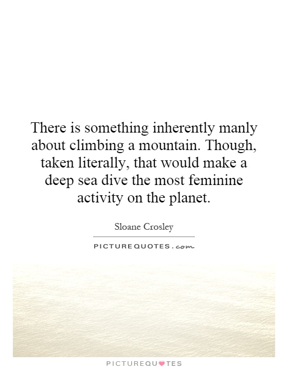 There is something inherently manly about climbing a mountain. Though, taken literally, that would make a deep sea dive the most feminine activity on the planet Picture Quote #1
