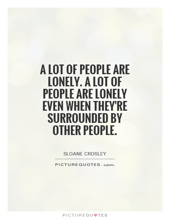 A lot of people are lonely. A lot of people are lonely even when they're surrounded by other people Picture Quote #1