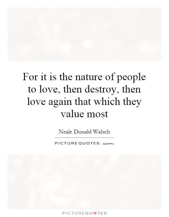 For it is the nature of people to love, then destroy, then love again that which they value most Picture Quote #1