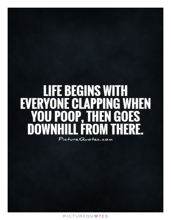 Life begins with everyone clapping when you poop, then goes downhill from there Picture Quote #1