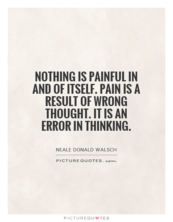 Nothing is painful in and of itself. Pain is a result of wrong thought. It is an error in thinking Picture Quote #1