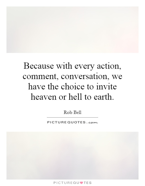 Because with every action, comment, conversation, we have the choice to invite heaven or hell to earth Picture Quote #1