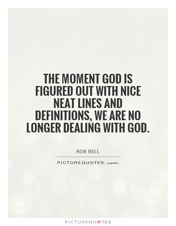 The moment God is figured out with nice neat lines and definitions, we are no longer dealing with God Picture Quote #1