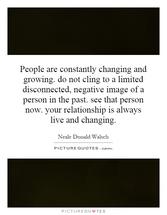 People Are Constantly Changing And Growing Do Not Cling To A Cool Quotes About Growing In A Relationship
