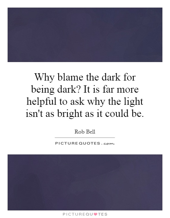 Why blame the dark for being dark? It is far more helpful to ask why the light isn't as bright as it could be Picture Quote #1