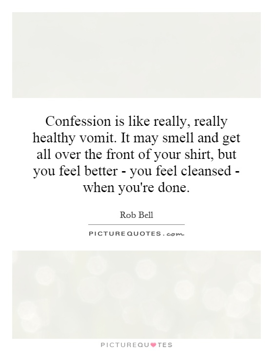 Confession is like really, really healthy vomit. It may smell and get all over the front of your shirt, but you feel better - you feel cleansed - when you're done Picture Quote #1