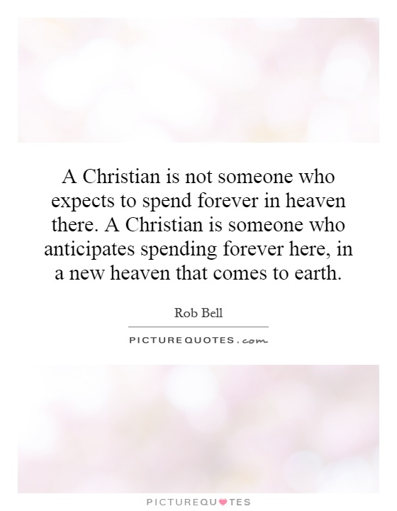 A Christian is not someone who expects to spend forever in heaven there. A Christian is someone who anticipates spending forever here, in a new heaven that comes to earth Picture Quote #1