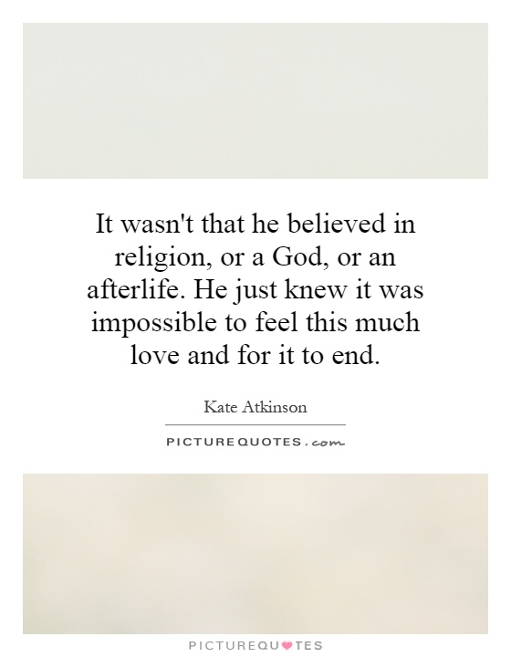 It wasn't that he believed in religion, or a God, or an afterlife. He just knew it was impossible to feel this much love and for it to end Picture Quote #1