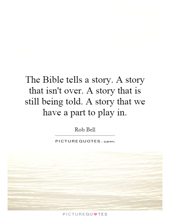 The Bible tells a story. A story that isn't over. A story that is still being told. A story that we have a part to play in Picture Quote #1