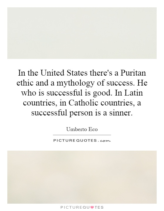 In the United States there's a Puritan ethic and a mythology of success. He who is successful is good. In Latin countries, in Catholic countries, a successful person is a sinner Picture Quote #1